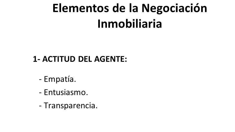 Elementos de la Negociación Inmobiliaria 1- ACTITUD DEL AGENTE: - Empatía. - Entusiasmo. - Transparencia.