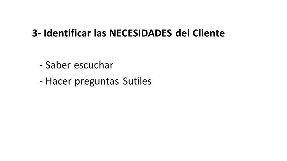 3- Identificar las NECESIDADES del Cliente - Saber escuchar - Hacer preguntas Sutiles