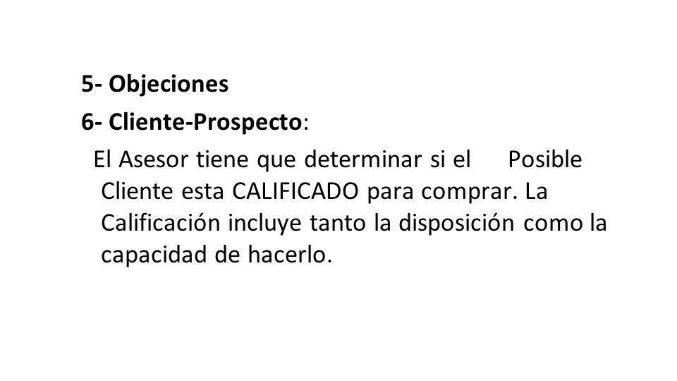 5- Objeciones 6- Cliente-Prospecto: El Asesor tiene que determinar si el Posible Cliente esta CALIFICADO para comprar. La Calificación incluye tanto l