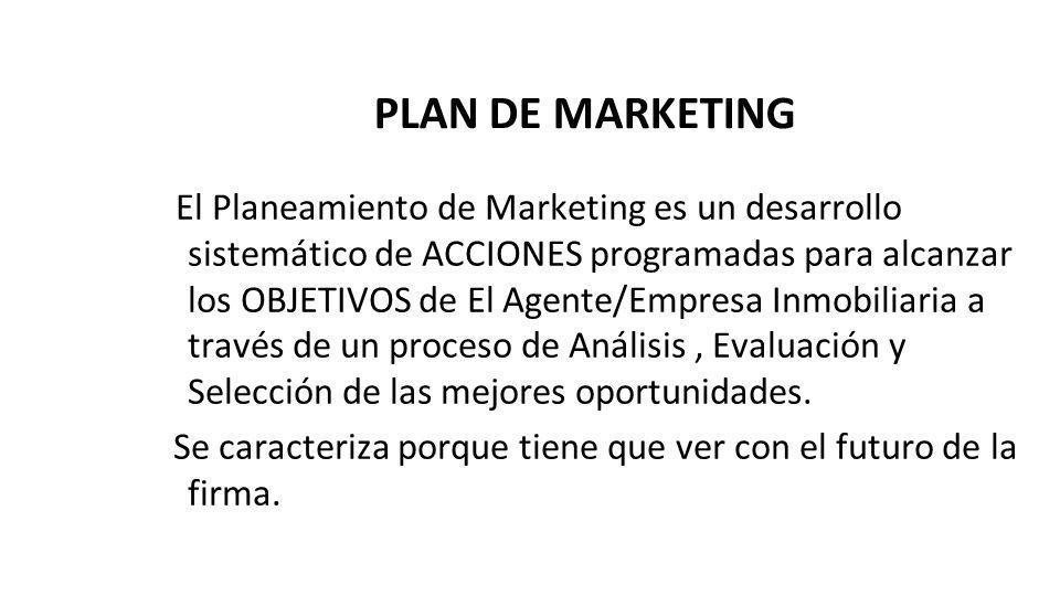 PLAN DE MARKETING El Planeamiento de Marketing es un desarrollo sistemático de ACCIONES programadas para alcanzar los OBJETIVOS de El Agente/Empresa Inmobiliaria a través de un proceso de Análisis, Evaluación y Selección de las mejores oportunidades.