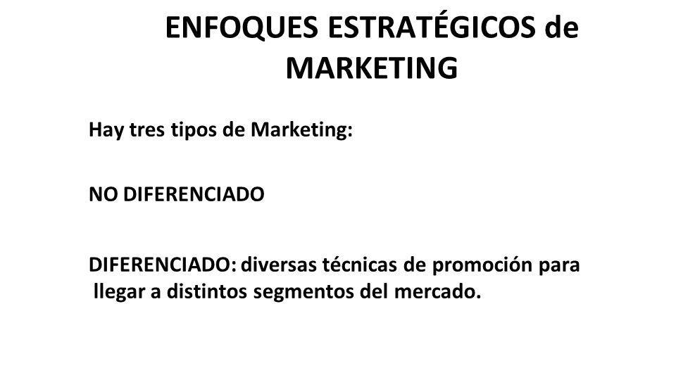 ENFOQUES ESTRATÉGICOS de MARKETING Hay tres tipos de Marketing: NO DIFERENCIADO DIFERENCIADO: diversas técnicas de promoción para llegar a distintos s