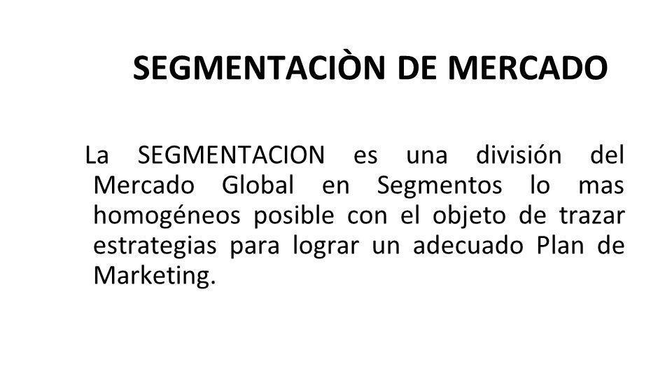 SEGMENTACIÒN DE MERCADO La SEGMENTACION es una división del Mercado Global en Segmentos lo mas homogéneos posible con el objeto de trazar estrategias