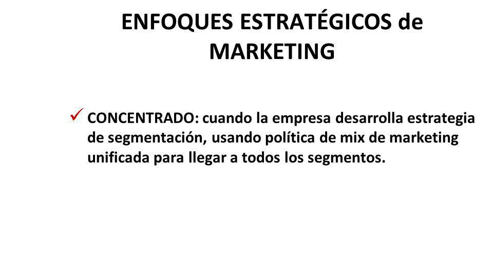 ENFOQUES ESTRATÉGICOS de MARKETING CONCENTRADO: cuando la empresa desarrolla estrategia de segmentación, usando política de mix de marketing unificada