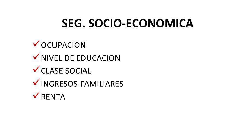 SEG. SOCIO-ECONOMICA OCUPACION NIVEL DE EDUCACION CLASE SOCIAL INGRESOS FAMILIARES RENTA