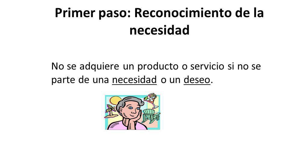 Primer paso: Reconocimiento de la necesidad No se adquiere un producto o servicio si no se parte de una necesidad o un deseo.