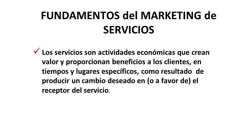 FUNDAMENTOS del MARKETING de SERVICIOS Los servicios son actividades económicas que crean valor y proporcionan beneficios a los clientes, en tiempos y lugares específicos, como resultado de producir un cambio deseado en (o a favor de) el receptor del servicio.