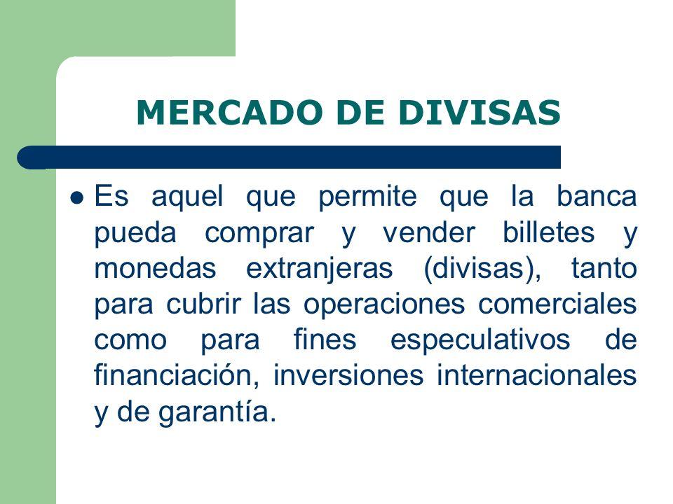 MERCADO DE DIVISAS Es aquel que permite que la banca pueda comprar y vender billetes y monedas extranjeras (divisas), tanto para cubrir las operaciones comerciales como para fines especulativos de financiación, inversiones internacionales y de garantía.