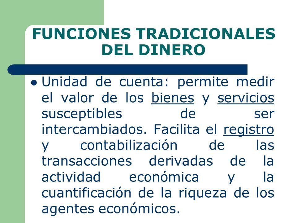 FUNCIONES TRADICIONALES DEL DINERO Unidad de cuenta: permite medir el valor de los bienes y servicios susceptibles de ser intercambiados.