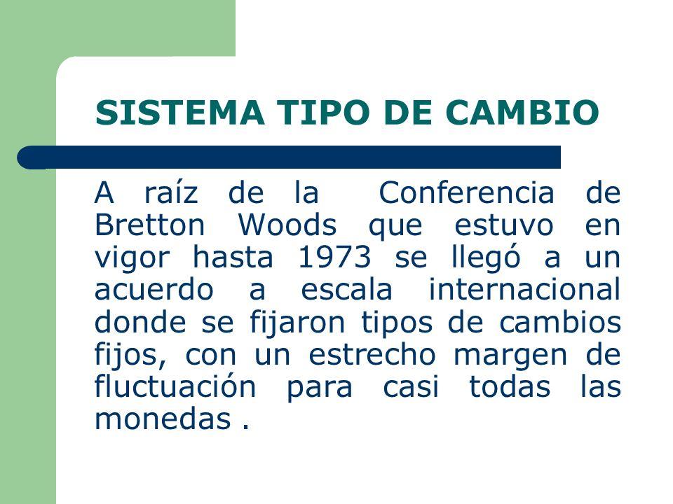 SISTEMA TIPO DE CAMBIO A raíz de la Conferencia de Bretton Woods que estuvo en vigor hasta 1973 se llegó a un acuerdo a escala internacional donde se fijaron tipos de cambios fijos, con un estrecho margen de fluctuación para casi todas las monedas.