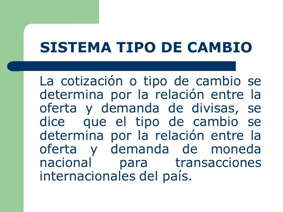 SISTEMA TIPO DE CAMBIO La cotización o tipo de cambio se determina por la relación entre la oferta y demanda de divisas, se dice que el tipo de cambio se determina por la relación entre la oferta y demanda de moneda nacional para transacciones internacionales del país.