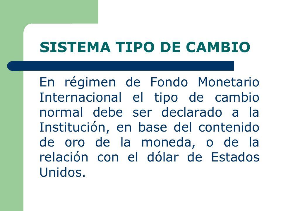 SISTEMA TIPO DE CAMBIO En régimen de Fondo Monetario Internacional el tipo de cambio normal debe ser declarado a la Institución, en base del contenido de oro de la moneda, o de la relación con el dólar de Estados Unidos.