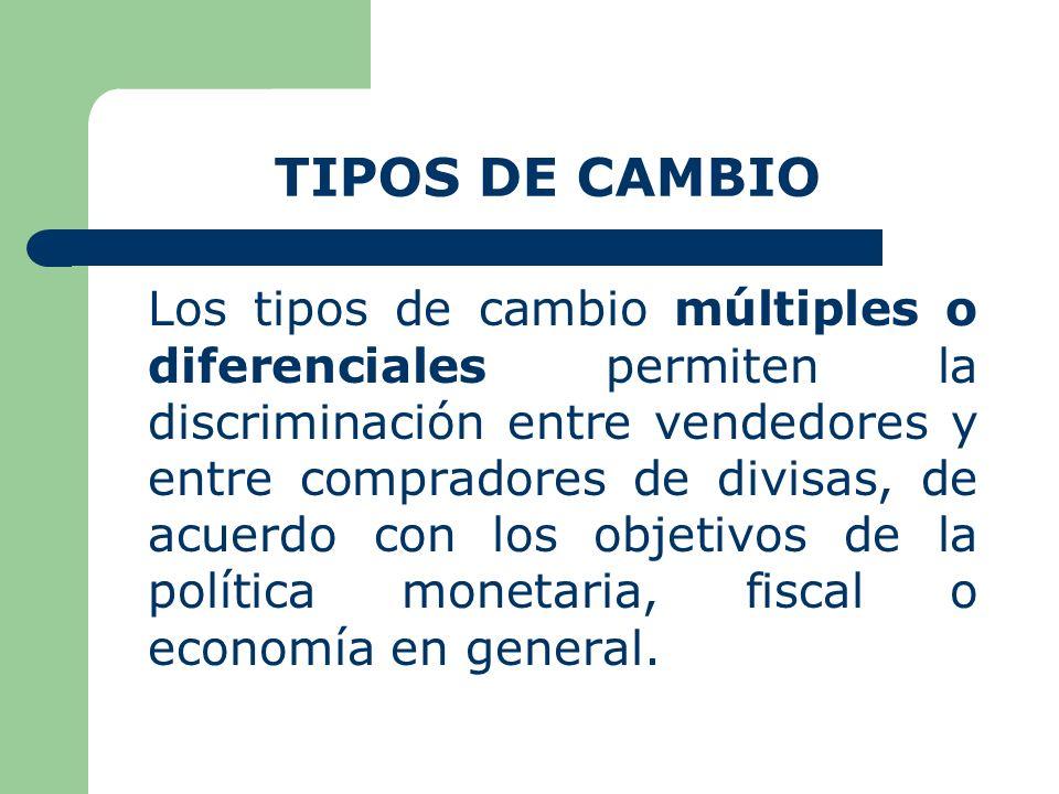 TIPOS DE CAMBIO Los tipos de cambio múltiples o diferenciales permiten la discriminación entre vendedores y entre compradores de divisas, de acuerdo con los objetivos de la política monetaria, fiscal o economía en general.