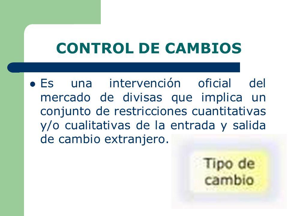 CONTROL DE CAMBIOS Es una intervención oficial del mercado de divisas que implica un conjunto de restricciones cuantitativas y/o cualitativas de la entrada y salida de cambio extranjero.