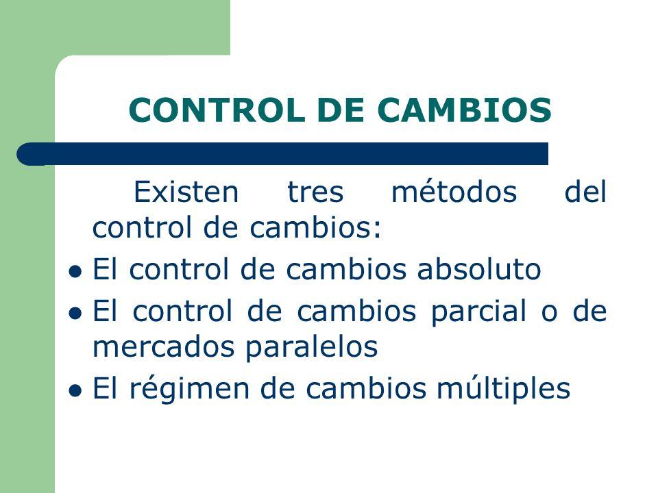 CONTROL DE CAMBIOS Existen tres métodos del control de cambios: El control de cambios absoluto El control de cambios parcial o de mercados paralelos El régimen de cambios múltiples