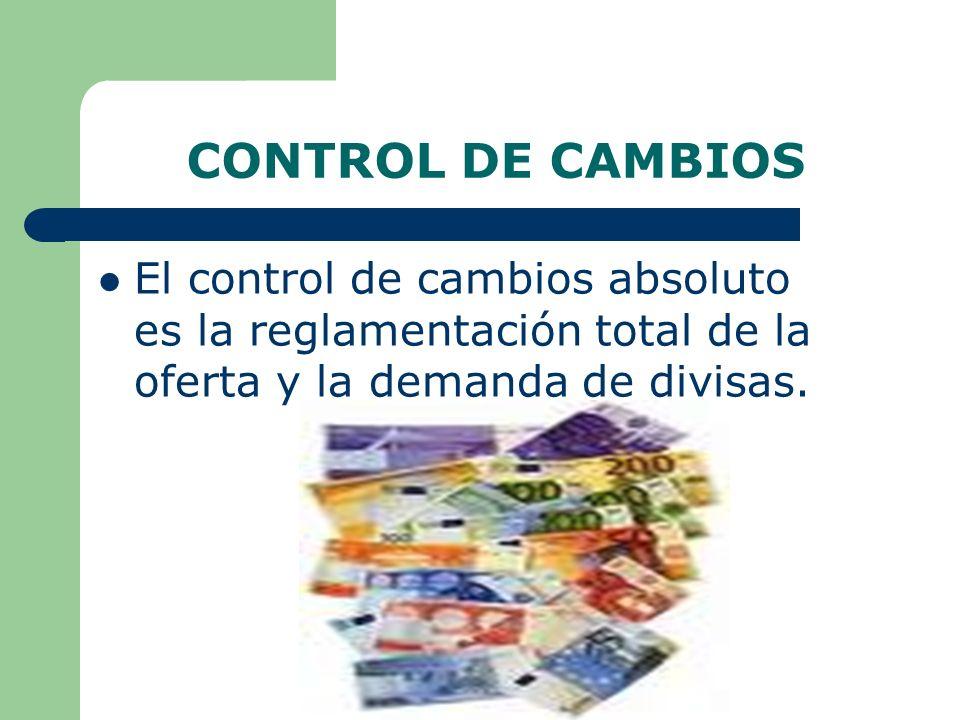 CONTROL DE CAMBIOS El control de cambios absoluto es la reglamentación total de la oferta y la demanda de divisas.