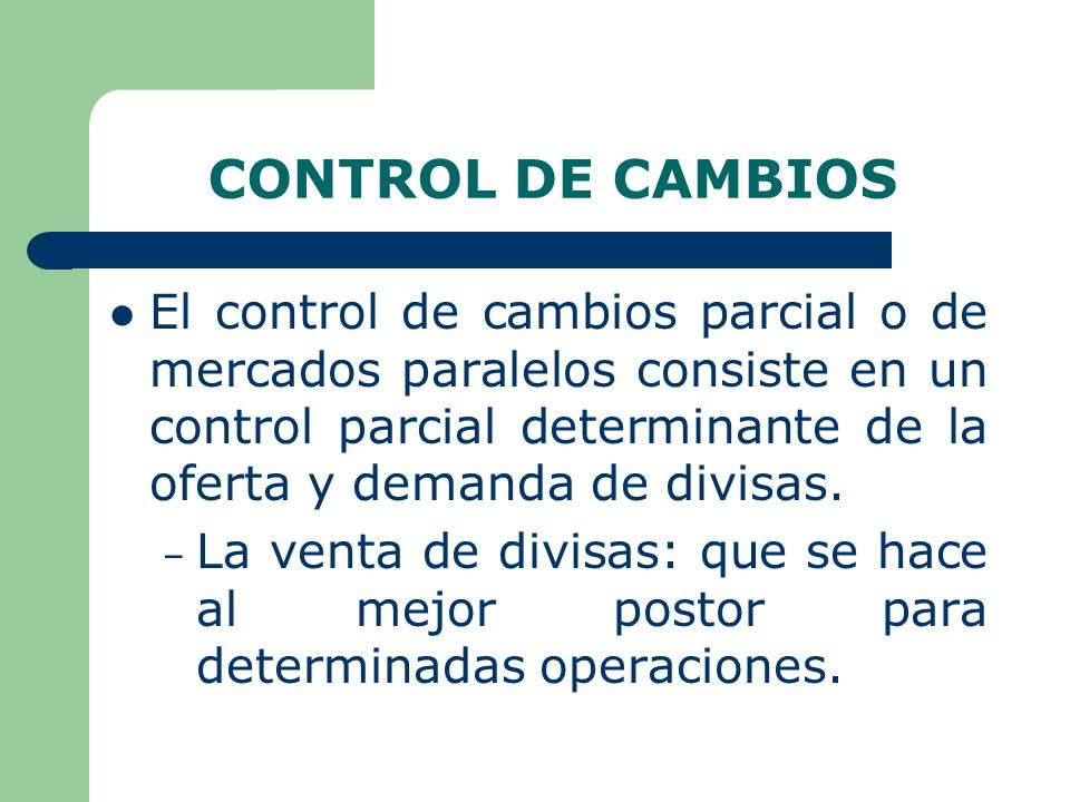CONTROL DE CAMBIOS El control de cambios parcial o de mercados paralelos consiste en un control parcial determinante de la oferta y demanda de divisas.