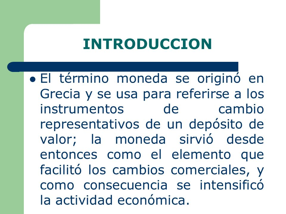 INTRODUCCION El término moneda se originó en Grecia y se usa para referirse a los instrumentos de cambio representativos de un depósito de valor; la moneda sirvió desde entonces como el elemento que facilitó los cambios comerciales, y como consecuencia se intensificó la actividad económica.