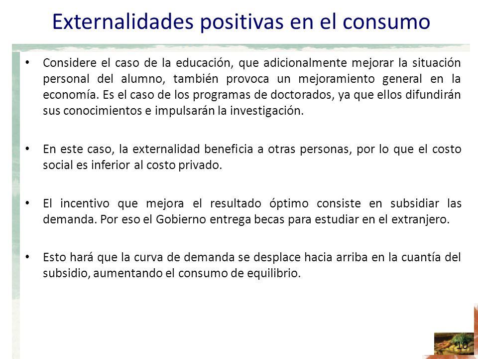 Externalidades positivas en el consumo Considere el caso de la educación, que adicionalmente mejorar la situación personal del alumno, también provoca un mejoramiento general en la economía.