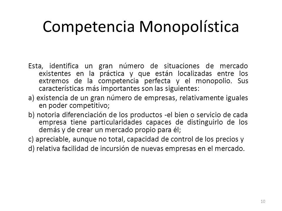 Competencia Monopolística Esta, identifica un gran número de situaciones de mercado existentes en la práctica y que están localizadas entre los extrem