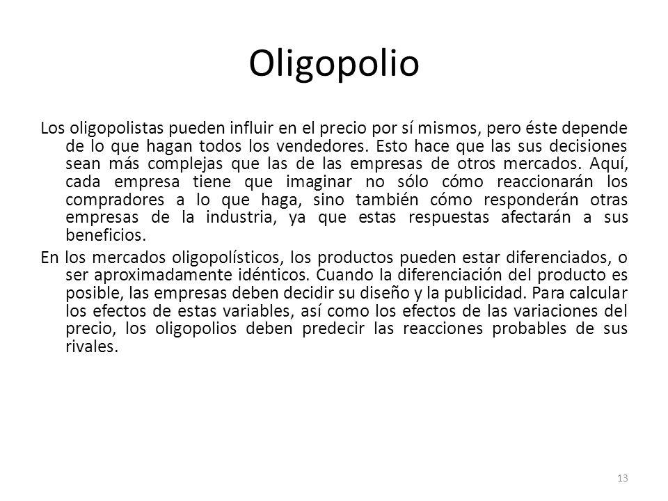 Oligopolio Los oligopolistas pueden influir en el precio por sí mismos, pero éste depende de lo que hagan todos los vendedores. Esto hace que las sus