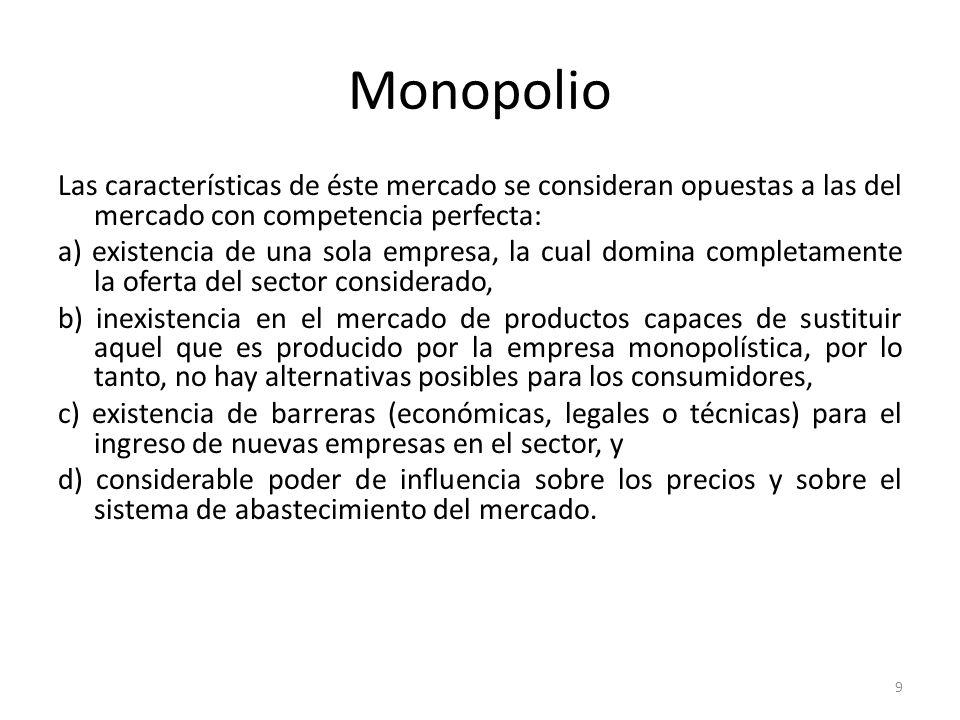 Monopolio Las características de éste mercado se consideran opuestas a las del mercado con competencia perfecta: a) existencia de una sola empresa, la