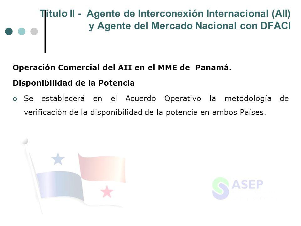 Titulo II - Agente de Interconexión Internacional (AII) y Agente del Mercado Nacional con DFACI Operación Comercial del AII en el MME de Panamá. Dispo