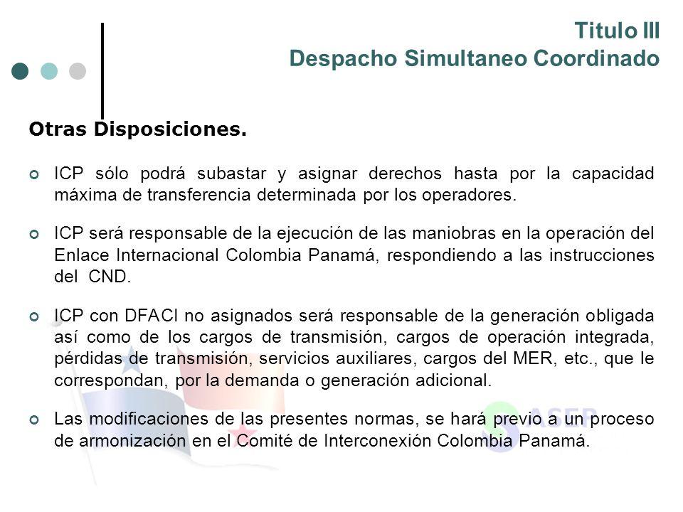 Titulo III Despacho Simultaneo Coordinado Otras Disposiciones. ICP sólo podrá subastar y asignar derechos hasta por la capacidad máxima de transferenc