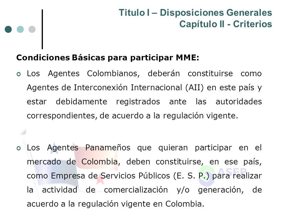 Titulo I – Disposiciones Generales Capítulo II - Criterios Condiciones Básicas para participar MME: Los Agentes Colombianos, deberán constituirse como Agentes de Interconexión Internacional (AII) en este país y estar debidamente registrados ante las autoridades correspondientes, de acuerdo a la regulación vigente.