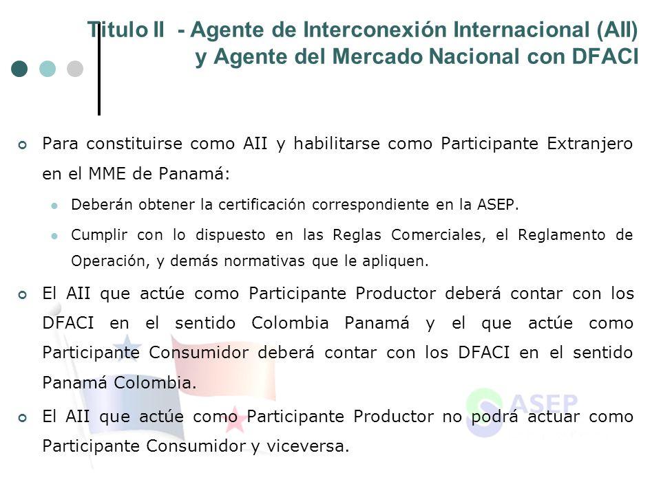 Titulo II - Agente de Interconexión Internacional (AII) y Agente del Mercado Nacional con DFACI Para constituirse como AII y habilitarse como Participante Extranjero en el MME de Panamá: Deberán obtener la certificación correspondiente en la ASEP.