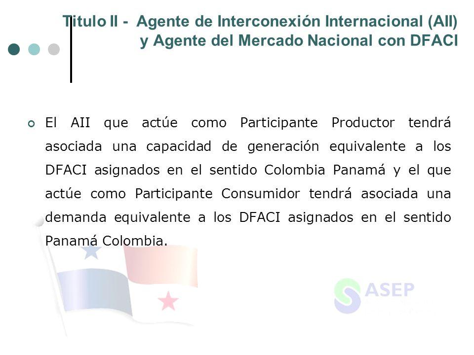 Titulo II - Agente de Interconexión Internacional (AII) y Agente del Mercado Nacional con DFACI El AII que actúe como Participante Productor tendrá asociada una capacidad de generación equivalente a los DFACI asignados en el sentido Colombia Panamá y el que actúe como Participante Consumidor tendrá asociada una demanda equivalente a los DFACI asignados en el sentido Panamá Colombia.
