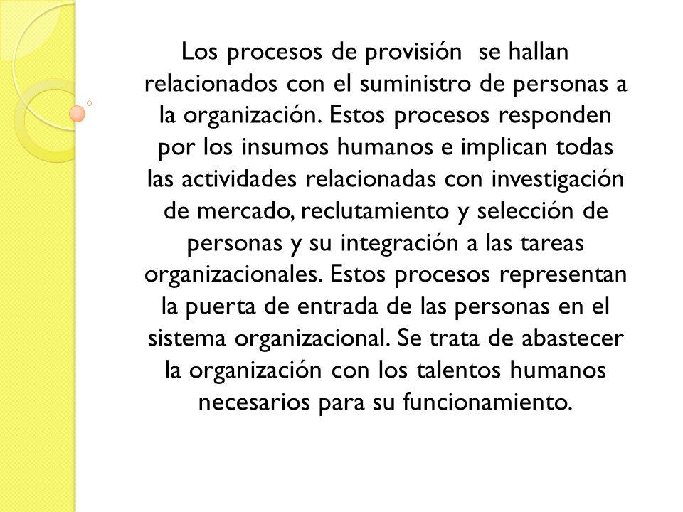 Los procesos de provisión se hallan relacionados con el suministro de personas a la organización. Estos procesos responden por los insumos humanos e i