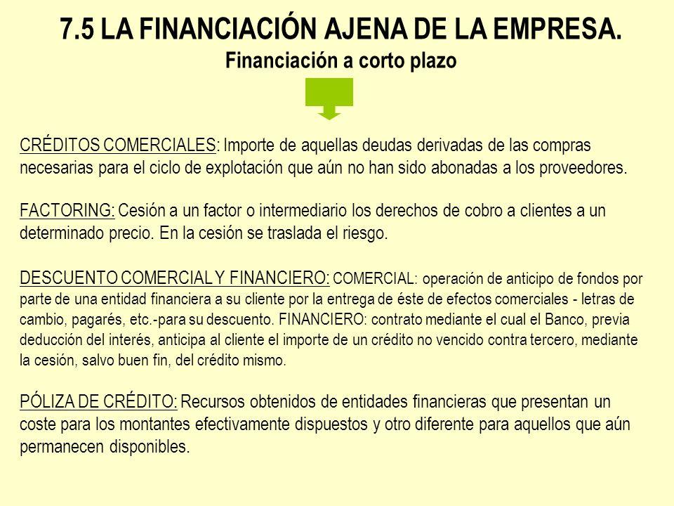 7.5 LA FINANCIACIÓN AJENA DE LA EMPRESA. Financiación a corto plazo CRÉDITOS COMERCIALES: Importe de aquellas deudas derivadas de las compras necesari