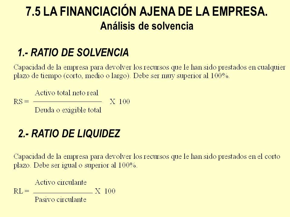 1.- RATIO DE SOLVENCIA 2.- RATIO DE LIQUIDEZ 7.5 LA FINANCIACIÓN AJENA DE LA EMPRESA. Análisis de solvencia