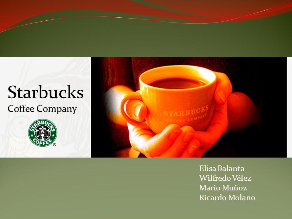 Starbucks Coffee Company Elisa Balanta Wilfredo Vélez Mario Muñoz Ricardo Molano