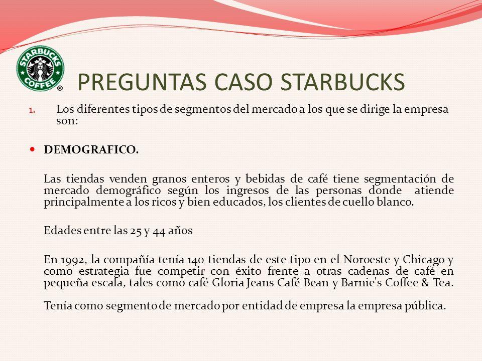 PREGUNTAS CASO STARBUCKS 1. Los diferentes tipos de segmentos del mercado a los que se dirige la empresa son: DEMOGRAFICO. Las tiendas venden granos e