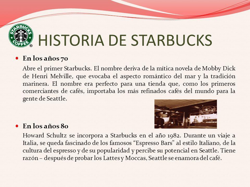 HISTORIA DE STARBUCKS En los años 70 Abre el primer Starbucks. El nombre deriva de la mítica novela de Mobby Dick de Henri Melville, que evocaba el as
