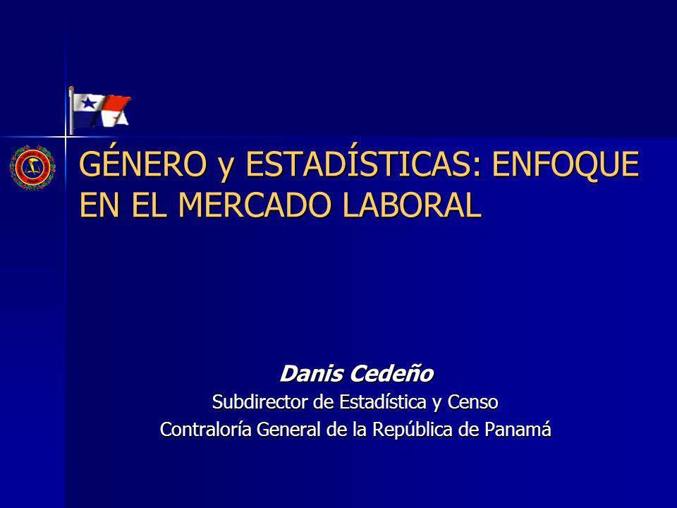 Danis Cedeño Subdirector de Estadística y Censo Contraloría General de la República de Panamá GÉNERO y ESTADÍSTICAS: ENFOQUE EN EL MERCADO LABORAL