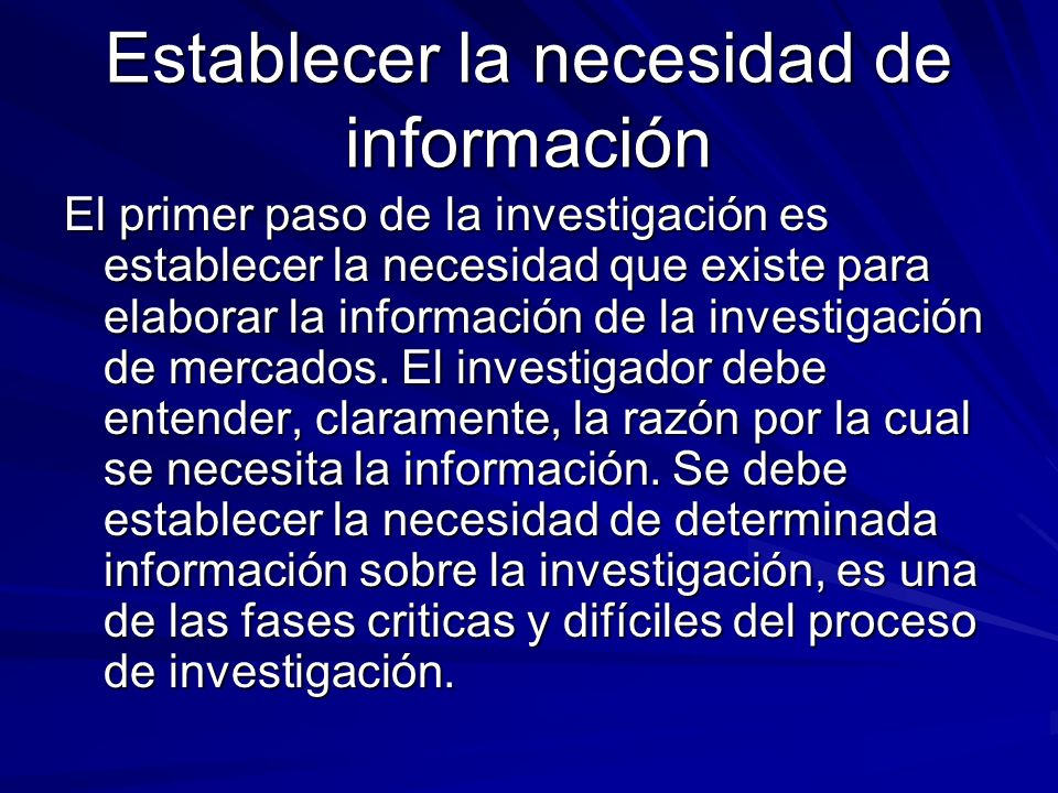 Establecer la necesidad de información El primer paso de la investigación es establecer la necesidad que existe para elaborar la información de la inv