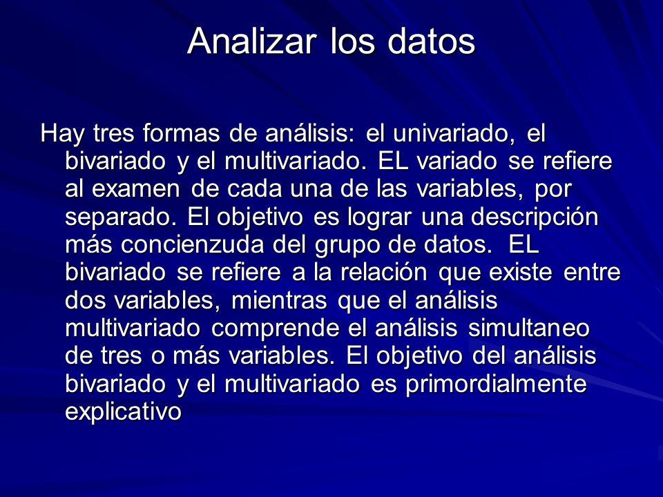Analizar los datos Hay tres formas de análisis: el univariado, el bivariado y el multivariado. EL variado se refiere al examen de cada una de las vari