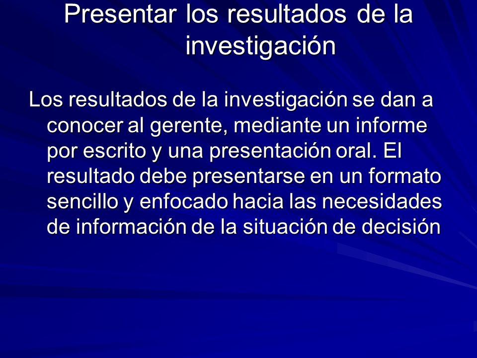 Presentar los resultados de la investigación Los resultados de la investigación se dan a conocer al gerente, mediante un informe por escrito y una pre
