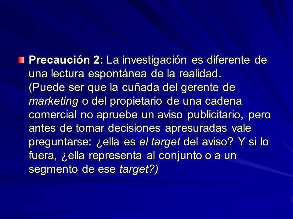 Precaución 2: La investigación es diferente de una lectura espontánea de la realidad. (Puede ser que la cuñada del gerente de marketing o del propieta