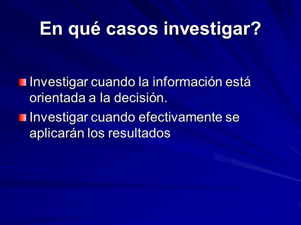 En qué casos investigar? Investigar cuando la información está orientada a la decisión. Investigar cuando efectivamente se aplicarán los resultados