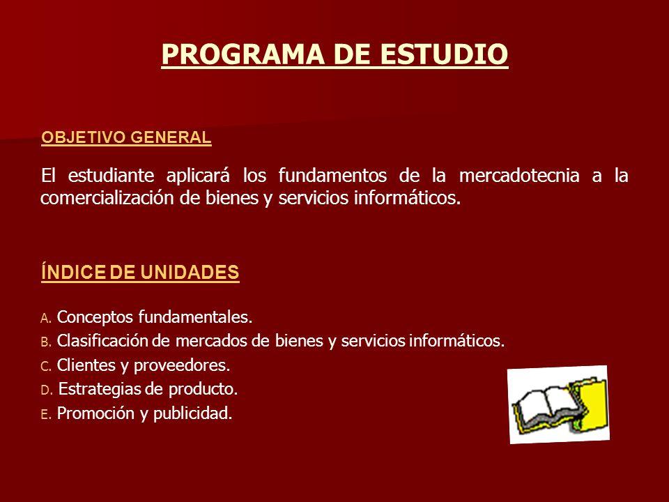 PROGRAMA DE ESTUDIO OBJETIVO GENERAL El estudiante aplicará los fundamentos de la mercadotecnia a la comercialización de bienes y servicios informátic