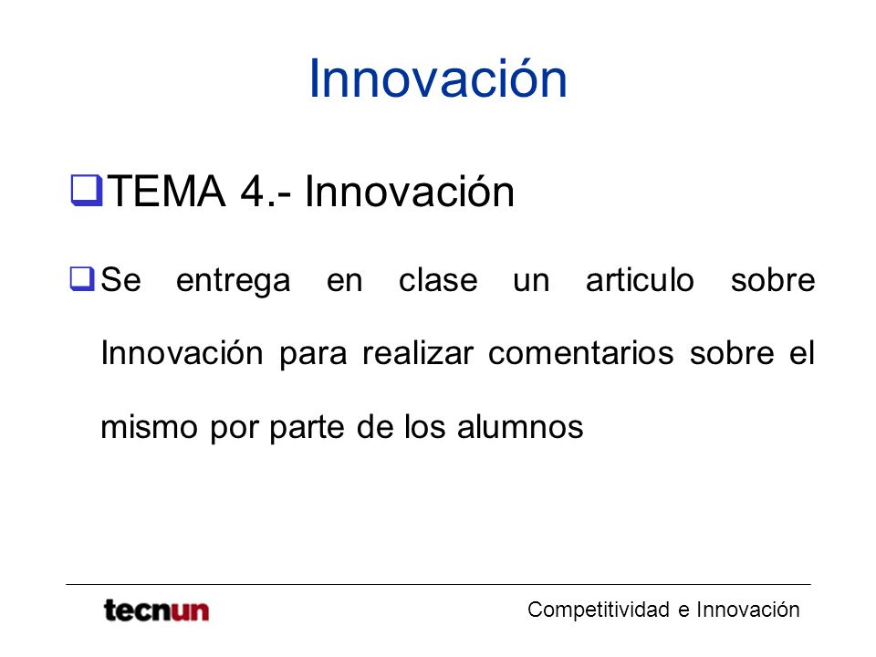 Competitividad e Innovación Innovación TEMA 4.- Innovación Se entrega en clase un articulo sobre Innovación para realizar comentarios sobre el mismo p
