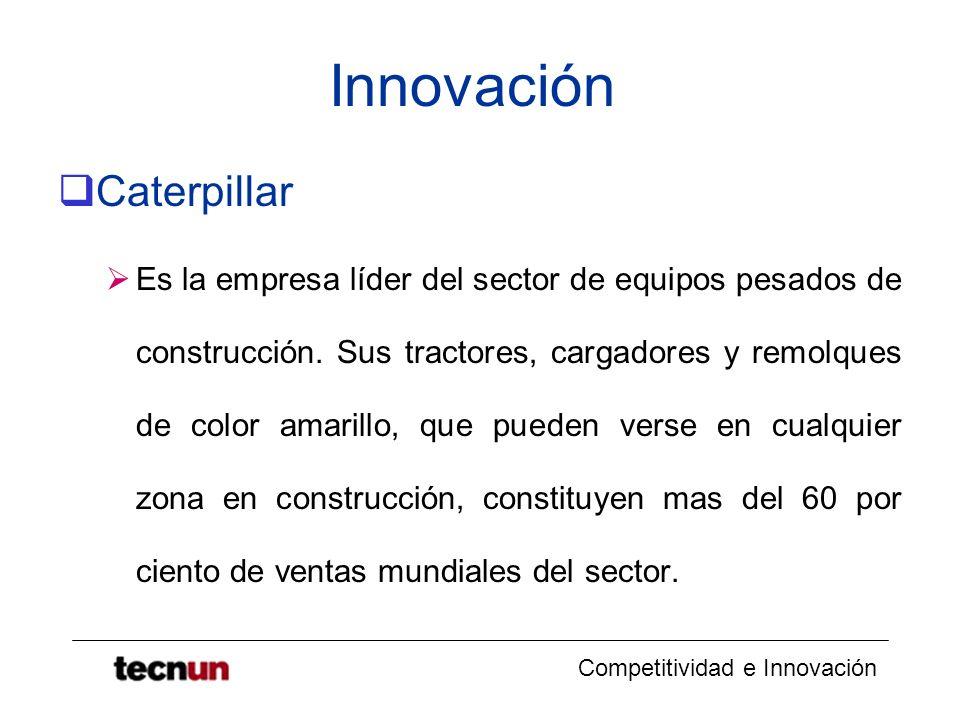 Competitividad e Innovación Innovación Caterpillar Es la empresa líder del sector de equipos pesados de construcción. Sus tractores, cargadores y remo