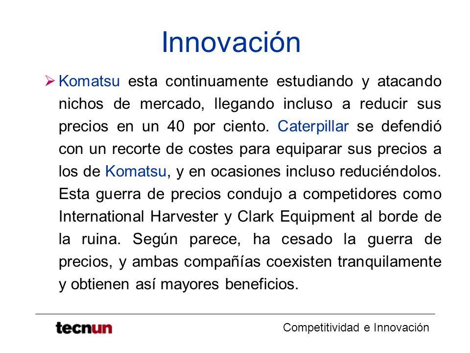 Competitividad e Innovación Innovación Komatsu esta continuamente estudiando y atacando nichos de mercado, llegando incluso a reducir sus precios en u