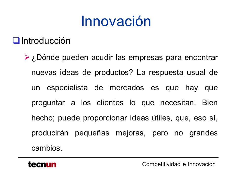 Competitividad e Innovación Innovación Introducción ¿Dónde pueden acudir las empresas para encontrar nuevas ideas de productos? La respuesta usual de