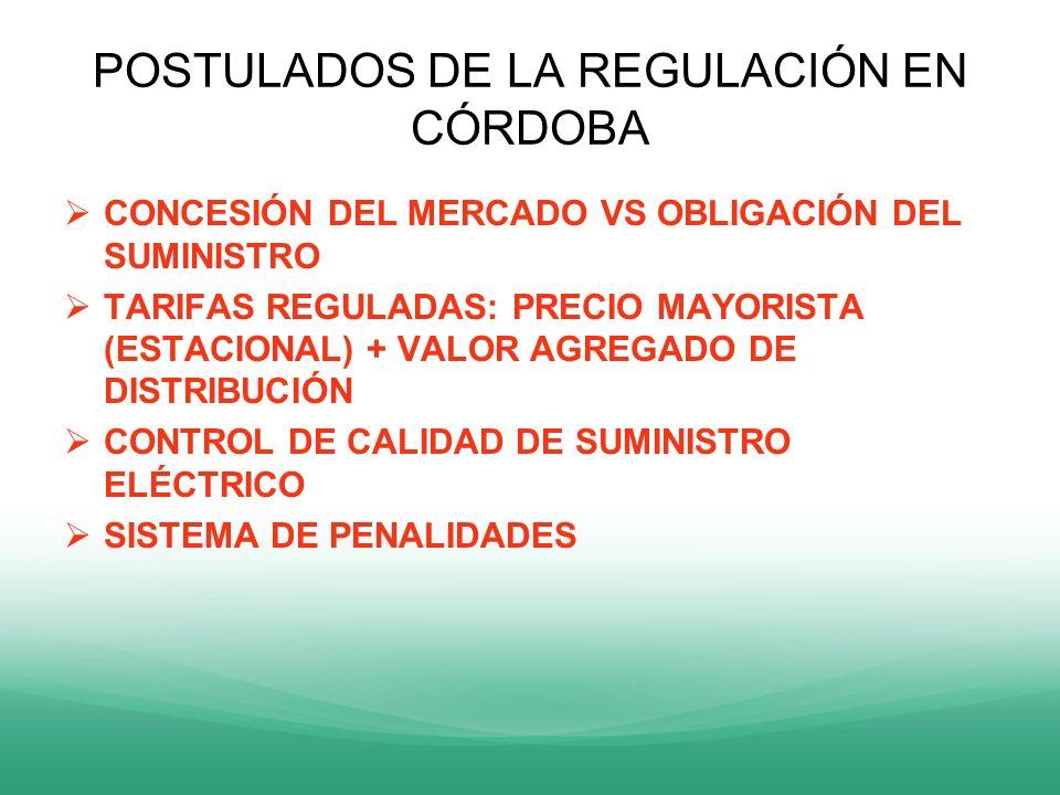 POSTULADOS DE LA REGULACIÓN EN CÓRDOBA CONCESIÓN DEL MERCADO VS OBLIGACIÓN DEL SUMINISTRO TARIFAS REGULADAS: PRECIO MAYORISTA (ESTACIONAL) + VALOR AGR