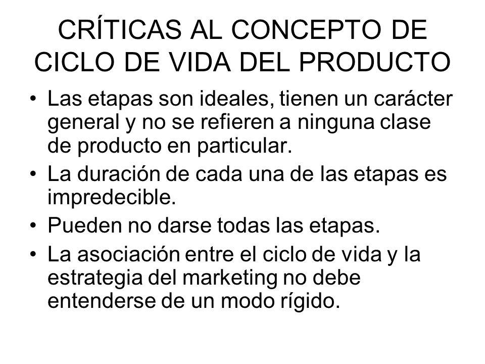 CRÍTICAS AL CONCEPTO DE CICLO DE VIDA DEL PRODUCTO Las etapas son ideales, tienen un carácter general y no se refieren a ninguna clase de producto en
