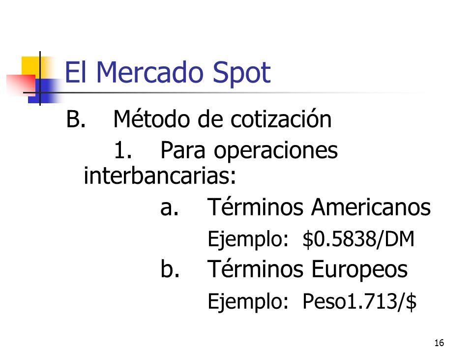 16 El Mercado Spot B.Método de cotización 1.Para operaciones interbancarias: a.Términos Americanos Ejemplo: $0.5838/DM b.Términos Europeos Ejemplo: Pe